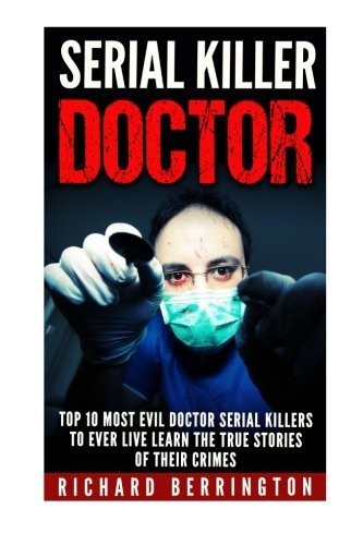 Serial Killer Doctor :Top 10 Most Evil Doctor Serial Killers to Ever Live Learn The True Stories of Their Crimes: Murderer - Criminals Crimes - True Evil - Horror Stories (Top 10 Serial Killers compare prices)