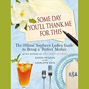 Some Day You'll Thank Me for This: The Official Southern Ladies Guide to Being a 'Perfect' Mother | [Gayden Metcalfe, Charlotte Hays]