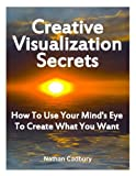 Creative-Visualization-Secrets-How-To-Use-Your-Mind's-Eye-To-Create-What-You-Want-Kindle Edition