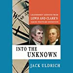 Into the Unknown: Leadership Lessons from Lewis and Clark's Daring Westward Expedition | Jack Uldrich