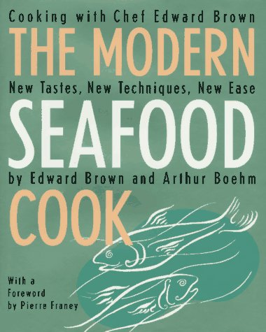 The Modern Seafood Cook: New Tastes, New Techniques, New Ease by Edward Brown, Arthur Boehm