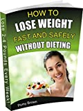 How to Lose Weight Fast and Safely Without Dieting: A Complete and Practical Guide to Shed 2-4 Pounds Every Week!