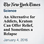 An Alternative for Addicts, Kratom Can Offer Relief, and Sometimes a Relapse | Alan Schwarz