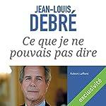 Ce que je ne pouvais pas dire   Jean-Louis Debré