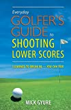 Everyday Golfer's Guide to Shooting Lower Scores: I Learned to Break 80 - You Can Too!