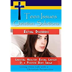 Teen Issues, Christian Solutions: Eating Disorders - Creating Healthy Eating Choices