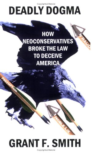 Deadly Dogma: How Neoconservatives Broke the Law to Deceive America: Grant F. Smith: 9780976443742: Amazon.com: Books