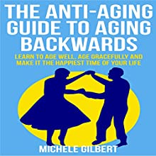 The Anti-Aging Guide to Aging Backwards: Learn to Age Well, Age Gracefully and Make It the Happiest Time of Your Life (       UNABRIDGED) by Michele Gilbert Narrated by Rich McVicar