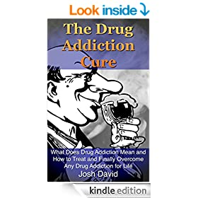 The Drug Addiction Cure: What Does Drug Addiction Mean and How to Treat and Finally Overcome Any Drug Addiction for Life (Alcoholism, Cure Alcoholism, Drug Addiction) (Addictions Book 1)