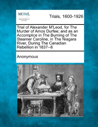 Trial of Alexander M'Leod, for The Murder of Amos Durfee; and as an Accomplice in The Burning of The Steamer Caroline, in The Niagara River, During The Canadian Rebellion in 1837--8