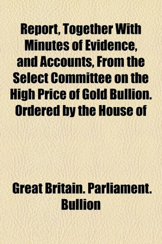 Report, Together With Minutes of Evidence, and Accounts, From the Select Committee on the High Price of Gold Bullion. Ordered by the House of