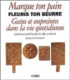 echange, troc Jacques Chatelain - Marque ton pain, fleuris ton beurre : Gestes et empreintes dans la vie quotidienne