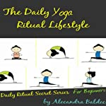The Daily Yoga Ritual Lifestyle: Yoga For Beginners Guide with Basic Yoga Poses For Beginners, Yoga Ritual Secret Series | Alecandra Baldec