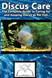 Discus Care: The Complete Guide to Caring for and Keeping Discus as Pet Fish (Best Fish Care Practices)