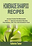 Homemade Shampoo Recipes: An Easy Guide For Beginners With 37 Organic Shampoo Recipes For Normal, Dry, Oily And Dandruff Hair