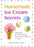 Homemade Ice Cream Secrets: Homemade Ice Cream Recipes The Pros Don't Want Us To Know!