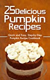 25 Delicious Pumpkin Recipes: Quick and Easy, Step-by-Step Pumpkin Recipe Cookbook