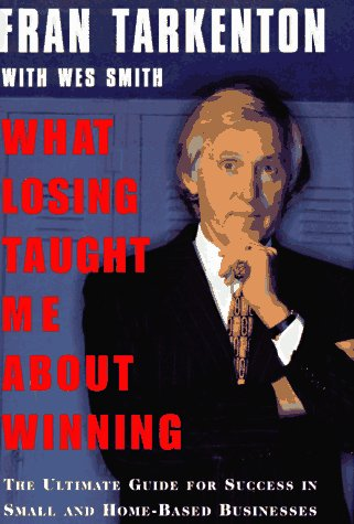 What Losing Taught Me About Winning : The Ultimate Guide for Success in Small and Home-Based Businesses, FRAN TARKENTON, WES SMITH