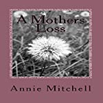 A Mother's Loss: True Words Straight from a Mothers Heart. | Annie Mitchell