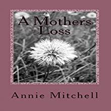 A Mother's Loss: True Words Straight from a Mothers Heart. (       UNABRIDGED) by Annie Mitchell Narrated by Madeleine Jeremy