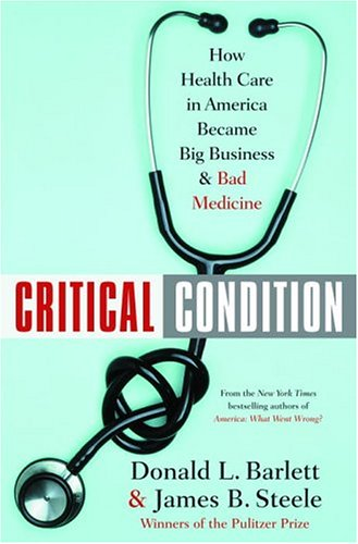 Critical Condition: How Health Care in America Became Big Business--and Bad Medicine, Barlett,Donald L./Steele,James B.