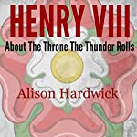 Henry VIII: About the Throne the Thunder Rolls, Just the Facts | Alison Hardwick