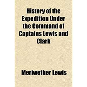 an essay on the expeditions of captain meriwether lewis and william clark Meriwether lewis and william clark part 1 a before the louisiana purchase, thomas jefferson had gotten congress to agree to spend 25,000 dollars on a western expedition.