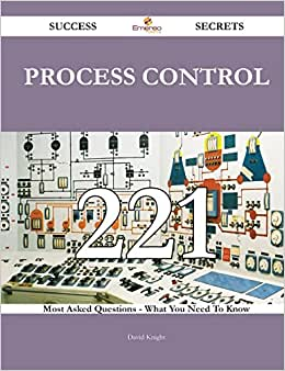 Process Control 221 Success Secrets: 221 Most Asked Questions On Process Control - What You Need To Know