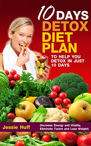 10-Day Detox: Diet Plan To Help You Detox In Just 10 Days (Increase Energy And Vitality, Eliminate Toxins And Lose Weight) (Self Healthy Series Book 3)