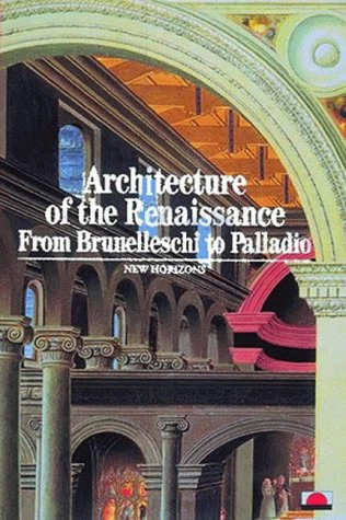 Architecture of the Renaissance: From Brunelleschi to Palladio (New Horizons)