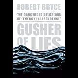 Gusher of Lies: The Dangerous Delusions of 'Energy Independence'
