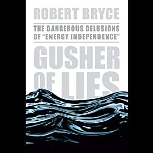 Gusher of Lies: The Dangerous Delusions of 'Energy Independence' | [Robert Bryce]