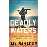 Deadly Waters: Inside the hidden world of Somalia's pirates by Bahadur, Jay (2011)