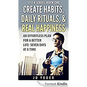 Create Habits, Daily Rituals, and Real Happiness: The 13 X 4 Method: An Effortless Plan for a Better Life- Seven Days at a Time (English Edition)