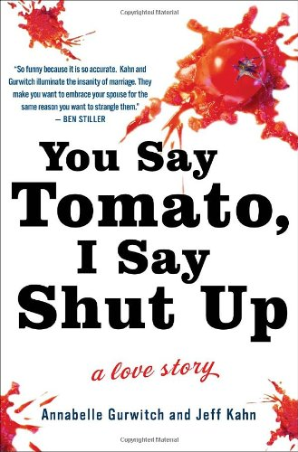 You Say Tomato, I Say Shut Up: A Love Story, Annabelle Gurwitch, Jeff Kahn