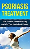 Psoriasis Treatment: How To Heal Yourself Naturally And Win Your Health Back Forever