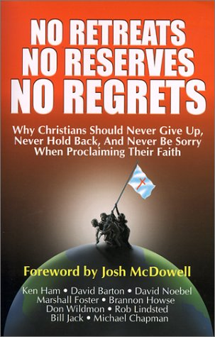 No Retreats, No Reserves, No Regrets: Why Christians Should Never Give Up, Never Hold Back, and Never Be Sorry for Proclaiming Their Faith, Ken Ham, Brannon Howse, Michael Chapman