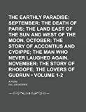 The Earthly Paradise (Volume 1-2); September the Death of Paris the Land East of the Sun and West of the Moon. October the Story of Accontius and ... Story of Rhodope the Lovers of Gudrun. a Poem (0217756360) by Morris, William