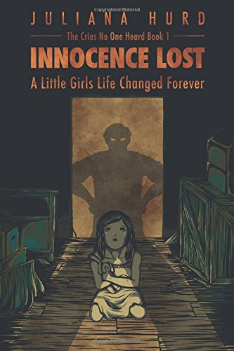 Innocence Lost: A Little Girl's Life Changed Forever: Volume 1 (The Cries No One Heard)
