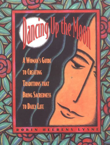 Dancing Up the Moon: A Woman's Guide to Creating Traditions That Bring Sacredness to Daily Life, Robin Heerens Lysne