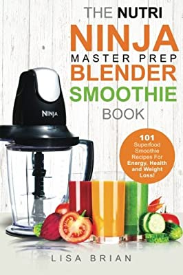 Nutri Ninja Master Prep Blender Smoothie Book: 101 Superfood Smoothie Recipes For Better Health, Energy and Weight Loss! (Ninja Master Prep, Nutri ... Ninja Kitchen System Cookbooks) (Volume 1)