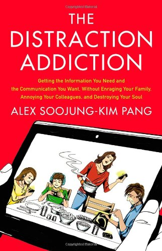 The Distraction Addiction: Getting the Information You Need and the Communication You Want, Without Enraging Your Family, Annoying Your Colleagues, and Destroying Your Soul: Alex Soojung-Kim Pang: 9780316208260: Amazon.com: Books