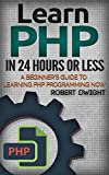 PHP: Learn PHP in 24 Hours or Less - A Beginner�fs Guide To Learning PHP Programming Now (PHP, PHP Programming, PHP Course)...