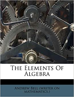 The Elements Of Algebra Andrew Bell Writer On