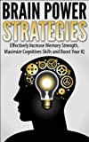 Brain Power Strategies: Effectively Increase Memory Strength, Maximize Cognitive Skills and Boost Your IQ (memory improvement, Brain Training, improve your mind)