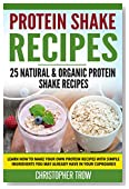 Protein Shake Recipes: 25 Natural & Organic Protein Shake Recipes: Learn how to make your own protein recipes with simple ingredients you may already have ... Carb, Healthy Recipes, Protein Diet Book 1)