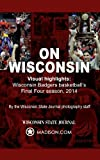 img - for On Wisconsin: Visual Highlights From Wisconsin Badgers Basketball's Final Four Season, 2014 book / textbook / text book