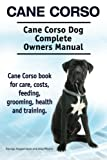 Cane Corso  Cane Corso Dog Complete Owners Manual  Cane Corso book for care, costs, feeding, grooming, health and training