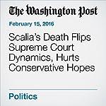 Scalia's Death Flips Supreme Court Dynamics, Hurts Conservative Hopes | Robert Barnes,Terri Rupar