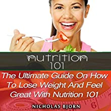 Nutrition 101: The Ultimate Guide on How to Lose Weight and Feel Great with Nutrition 101 (       UNABRIDGED) by Nicholas Bjorn Narrated by Dick Daleki
